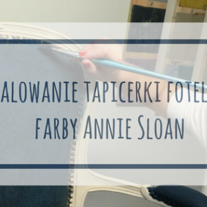 Malowanie tapicerki fotela farbami Annie Sloan – DIY